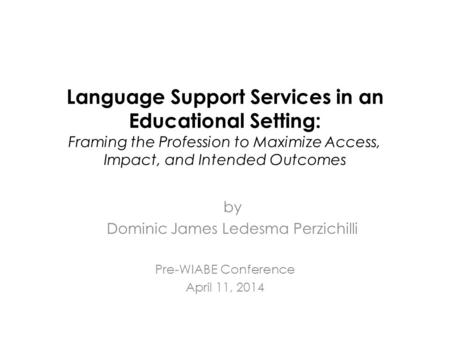 Language Support Services in an Educational Setting: Framing the Profession to Maximize Access, Impact, and Intended Outcomes Pre-WIABE Conference April.