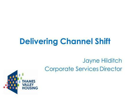 Delivering Channel Shift Jayne Hilditch Corporate Services Director.