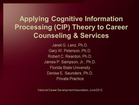 Applying Cognitive Information Processing (CIP) Theory to Career Counseling & Services Janet G. Lenz, Ph.D. Gary W. Peterson, Ph.D. Robert C. Reardon,