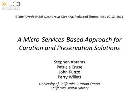 A Micro-Services-Based Approach for Curation and Preservation Solutions Stephen Abrams Patricia Cruse John Kunze Perry Willett University of California.