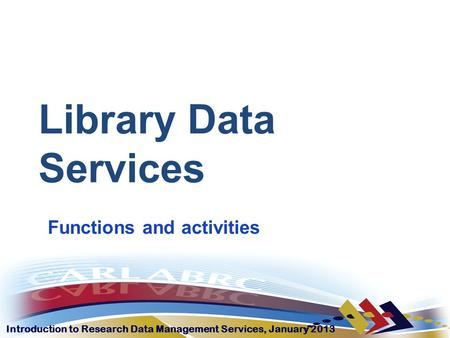 Introduction to Research Data Management Services, January 2013 Library Data Services Functions and activities.