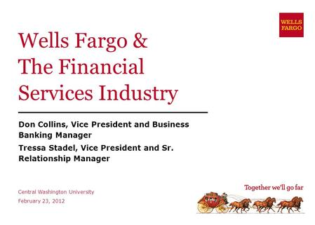 Wells Fargo & The Financial Services Industry Don Collins, Vice President and Business Banking Manager Tressa Stadel, Vice President and Sr. Relationship.