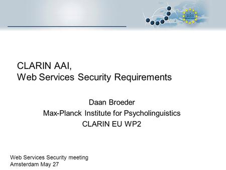 CLARIN AAI, Web Services Security Requirements Daan Broeder Max-Planck Institute for Psycholinguistics CLARIN EU WP2 Web Services Security meeting Amsterdam.