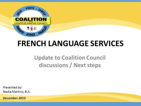 FRENCH LANGUAGE SERVICES Update to Coalition Council discussions / Next steps December 2013 Presented by: Nadia Martins, B.A.
