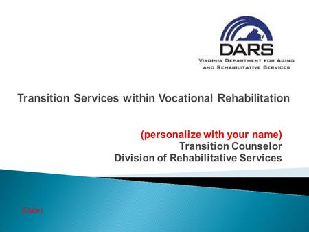 (personalize with your name) Transition Counselor Division of Rehabilitative Services (Date)
