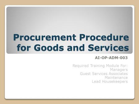 Procurement Procedure for Goods and Services AI-OP-ADM-003 Required Training Module For: Managers Guest Services Associates Maintenance Lead Housekeepers.