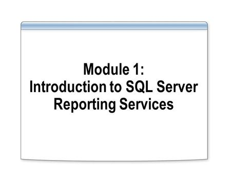 Module 1: Introduction to SQL Server Reporting Services.