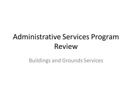 Administrative Services Program Review Buildings and Grounds Services.
