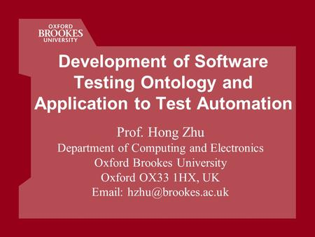 Development of Software Testing Ontology and Application to Test Automation Prof. Hong Zhu Department of Computing and Electronics Oxford Brookes University.