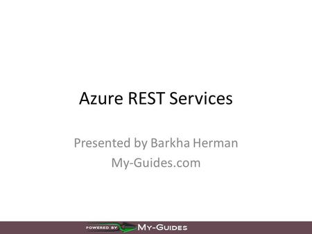 Azure REST Services Presented by Barkha Herman My-Guides.com.