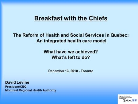 David Levine President/CEO Montreal Regional Health Authority Breakfast with the Chiefs The Reform of Health and Social Services in Quebec: An integrated.