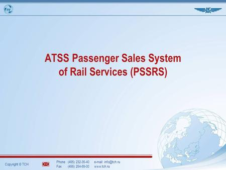 Copyright © TCH Phone(495) 232-35-40  Fax(495) 254-69-00www.tch.ru ATSS Passenger Sales System of Rail Services (PSSRS)
