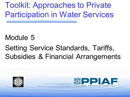 Toolkit: Approaches to Private Participation in Water Services Module 5 Setting Service Standards, Tariffs, Subsidies & Financial Arrangements.