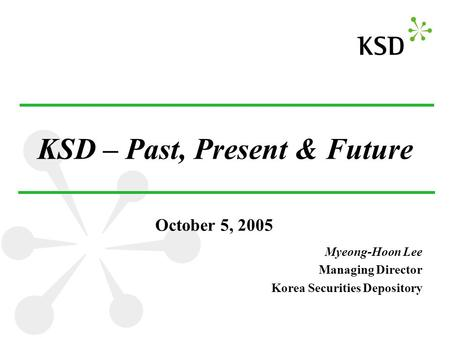 KSD – Past, Present & Future Myeong-Hoon Lee Managing Director Korea Securities Depository October 5, 2005.