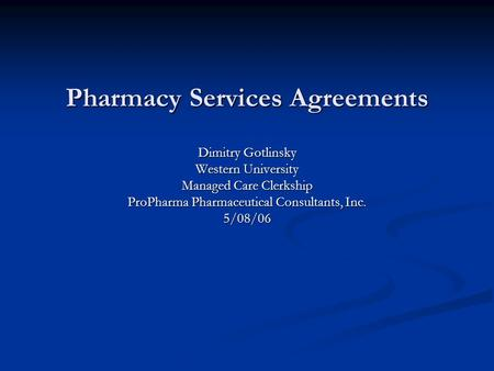 Pharmacy Services Agreements Dimitry Gotlinsky Western University Managed Care Clerkship ProPharma Pharmaceutical Consultants, Inc. 5/08/06.