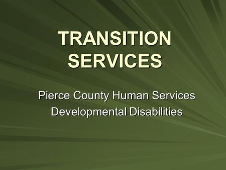 TRANSITION SERVICES Pierce County Human Services Developmental Disabilities.