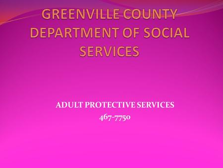 ADULT PROTECTIVE SERVICES 467-7750. The Greenville County Department of Social Services, Adult Protective Services Unit works with adults who are vulnerable.