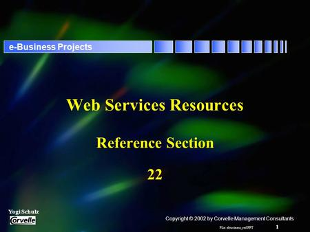File: ebusiness_ref.PPT 1 Yogi Schulz e-Business Projects Web Services Resources Reference Section 22 Copyright © 2002 by Corvelle Management Consultants.