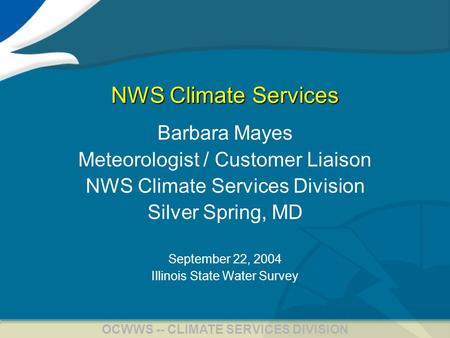1 OCWWS -- CLIMATE SERVICES DIVISION NWS Climate Services Barbara Mayes Meteorologist / Customer Liaison NWS Climate Services Division Silver Spring, MD.