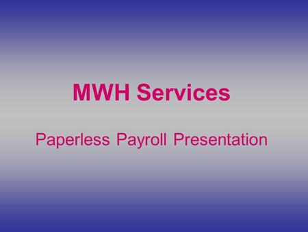 MWH Services Paperless Payroll Presentation. Go to our website at  and click on MWH Payroll Services.