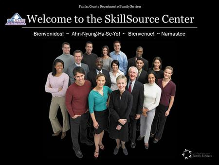 Fairfax County Department of Family Services Welcome to the SkillSource Center Bienvenidos! ~ Ahn-Nyung-Ha-Se-Yo! ~ Bienvenue! ~ Namastee.