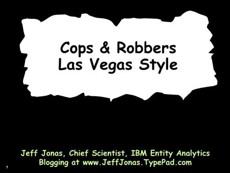 1 Cops & Robbers Las Vegas Style Jeff Jonas, Chief Scientist, IBM Entity Analytics Blogging at www.JeffJonas.TypePad.com.