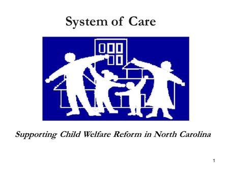 1 Supporting Child Welfare Reform in North Carolina System of Care.