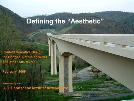 Defining the Aesthetic Context Sensitive Design for Bridges, Retaining Walls and other Structures February, 2009 Presented by the C.O. Landscape Architecture.