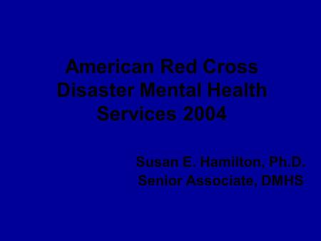 American Red Cross Disaster Mental Health Services 2004 Susan E. Hamilton, Ph.D. Senior Associate, DMHS.