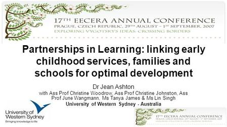 Partnerships in Learning: linking early childhood services, families and schools for optimal development Dr Jean Ashton with Ass Prof Christine Woodrow,