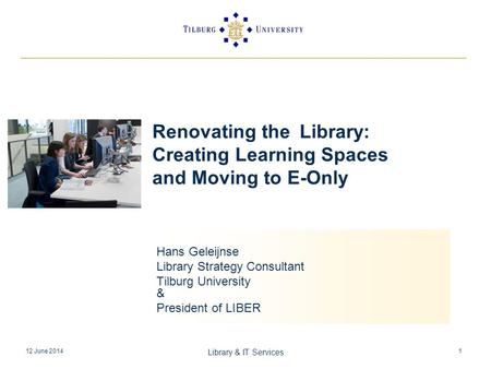 12 June 2014 Library & IT Services 1 Renovating the Library: Creating Learning Spaces and Moving to E-Only Hans Geleijnse Library Strategy Consultant Tilburg.