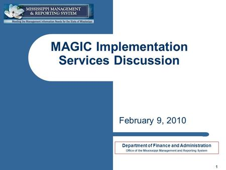 Department of Finance and Administration Office of the Mississippi Management and Reporting System 1 MAGIC Implementation Services Discussion February.