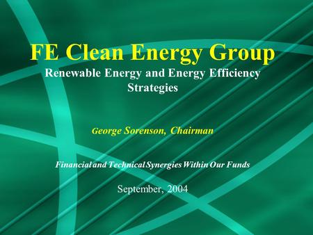 FE Clean Energy Group Renewable Energy and Energy Efficiency Strategies G eorge Sorenson, Chairman Financial and Technical Synergies Within Our Funds September,