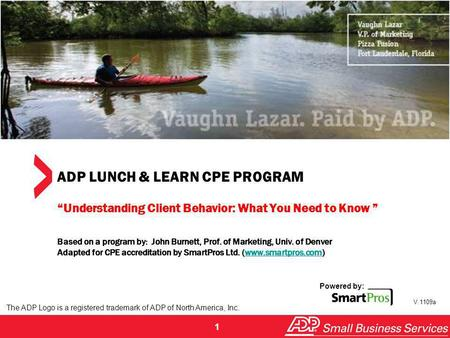 1 ADP LUNCH & LEARN CPE PROGRAM Understanding Client Behavior: What You Need to Know Based on a program by: John Burnett, Prof. of Marketing, Univ. of.
