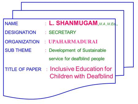NAME : L. SHANMUGAM, M.A.,M.Ed., DESIGNATION : SECRETARY ORGANIZATION : UPAHARMADURAI SUB THEME : Development of Sustainable service for deafblind people.