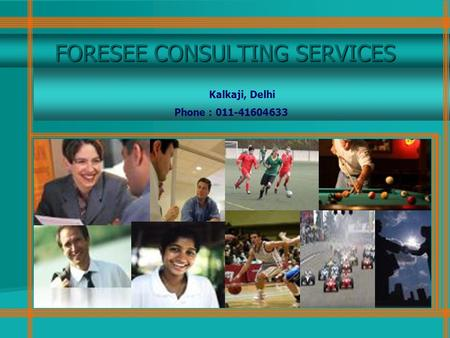 FORESEE CONSULTING SERVICES Kalkaji, Delhi Phone : 011-41604633.