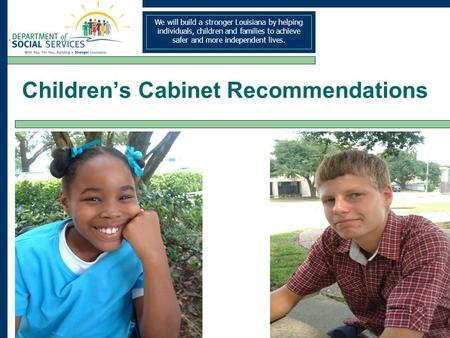We will build a stronger Louisiana by helping individuals, children and families to achieve safer and more independent lives. Childrens Cabinet Recommendations.