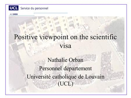 Positive viewpoint on the scientific visa Nathalie Orban Personnel departement Université catholique de Louvain (UCL)