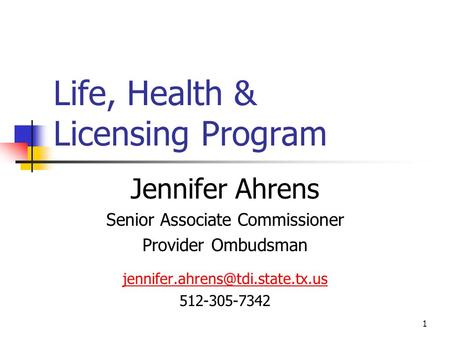 1 Life, Health & Licensing Program Jennifer Ahrens Senior Associate Commissioner Provider Ombudsman 512-305-7342.