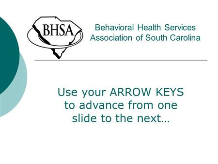 Behavioral Health Services Association of South Carolina Use your ARROW KEYS to advance from one slide to the next…