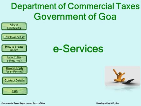 About e-Services How to access? How to create user? How to file e-Returns? How to apply for e- Forms? Contact Details Commercial Taxes Department, Govt.