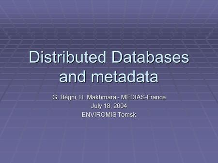 Distributed Databases and metadata G. Bégni, H. Makhmara - MEDIAS-France July 18, 2004 ENVIROMIS Tomsk.