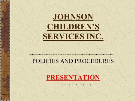 JOHNSON CHILDRENS SERVICES INC. POLICIES AND PROCEDURES PRESENTATION.
