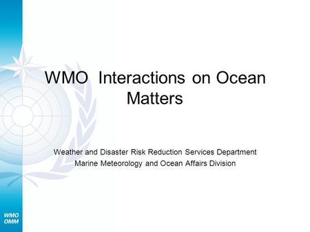 WMO Interactions on Ocean Matters Weather and Disaster Risk Reduction Services Department Marine Meteorology and Ocean Affairs Division.