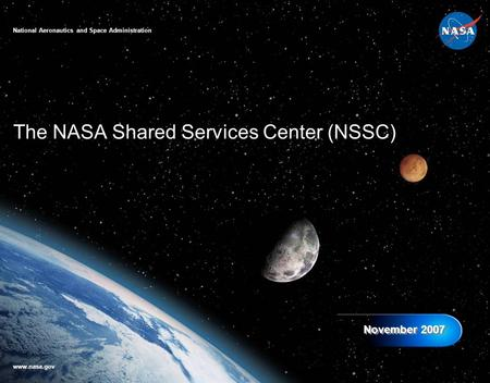 The NASA Shared Services Center (NSSC) November 2007 National Aeronautics and Space Administration www.nasa.gov.