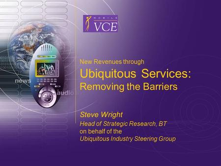 Www.mobilevce.com © 2004 Mobile VCE New Revenues through Ubiquitous Services: Removing the Barriers Steve Wright Head of Strategic Research, BT on behalf.