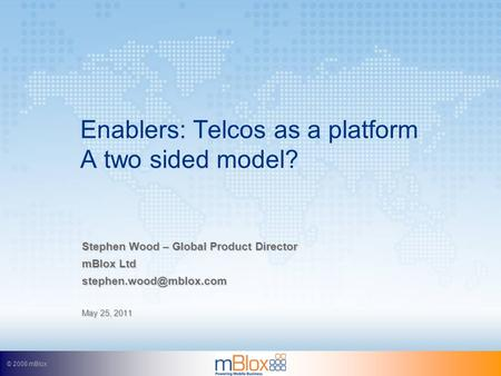 © 2008 mBlox Enablers: Telcos as a platform A two sided model? Stephen Wood – Global Product Director mBlox Ltd May 25, 2011.