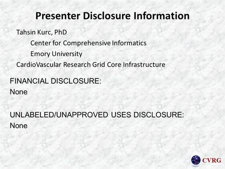 CVRG Presenter Disclosure Information Tahsin Kurc, PhD Center for Comprehensive Informatics Emory University CardioVascular Research Grid Core Infrastructure.