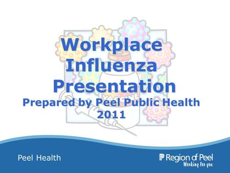 Peel Health Workplace Influenza Presentation Prepared by Peel Public Health 2011.