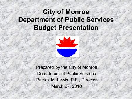 City of Monroe Department of Public Services Budget Presentation Prepared by the City of Monroe Department of Public Services Patrick M. Lewis, P.E., Director.